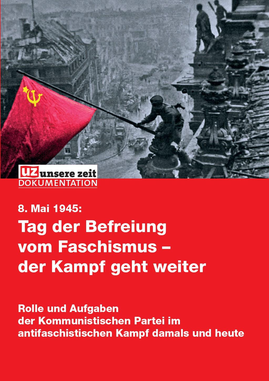 8. Mai 1945: Tag der Befreiung vom Faschismus – der Kampf geht weiter